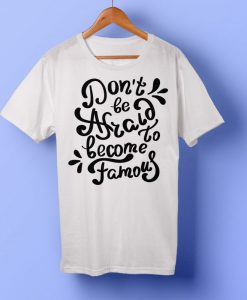 don't be afraid to become famous T-shirt