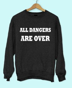 All Dangers Are Over Sweatshirt