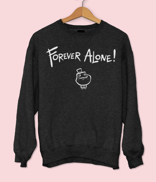 Forever Alone Sweatshirt