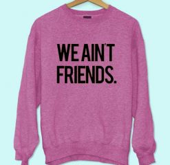 We Ain't Friends Sweatshirt