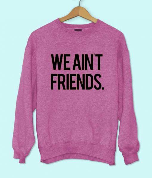 We Ain't Friends Sweatshirt