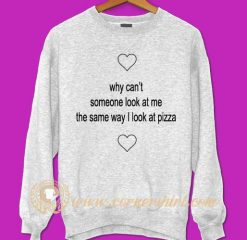 Why Can't Someone Look At Me The Same Way I Look Pizza Sweatshirt