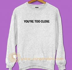 You're To Close Sweatshirt