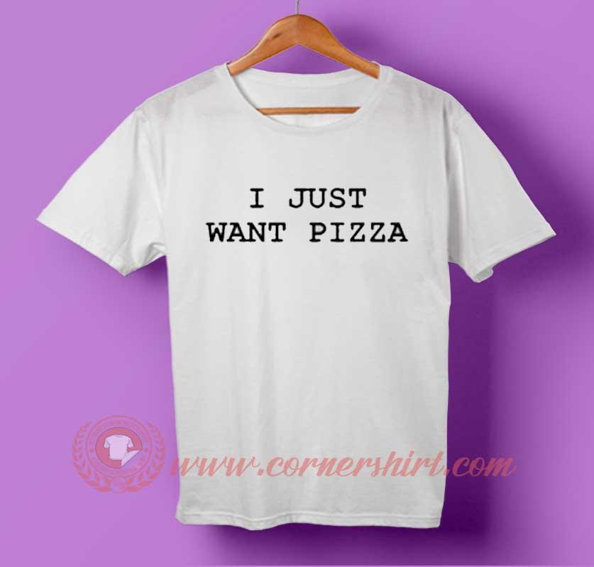I Just Want pizza T-shirt