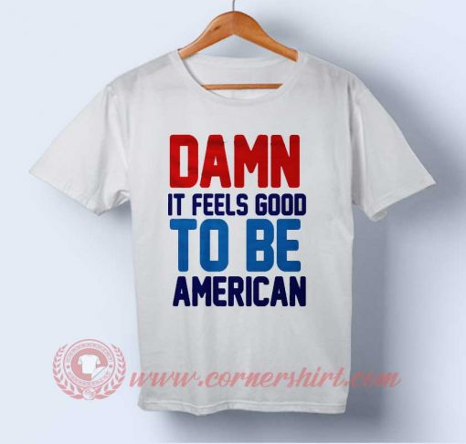 Damn It Feel Good To Be American Independence Day T shirt