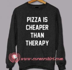Pizza Is Cheaper Than Therapy Custom Design Sweat shirts