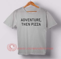 Adventure Then Pizza Custom Design T shirts