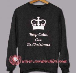 Keep Calm Cuz Its Christmas Custom Design Sweat shirts