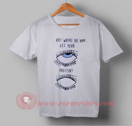 The Eyes Need Protein Custom Design T shirts