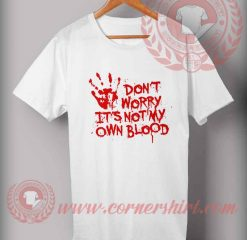 Don't Worry It's Not My Own Blood T shirt
