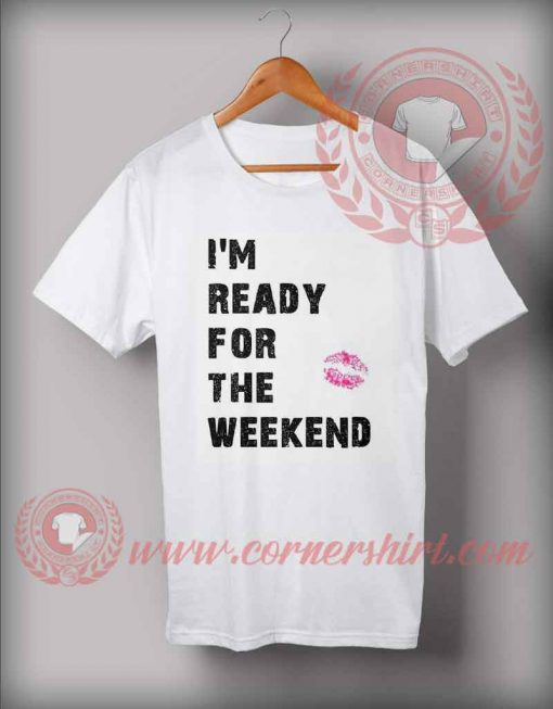 I'm Ready For The Weekend T shirt