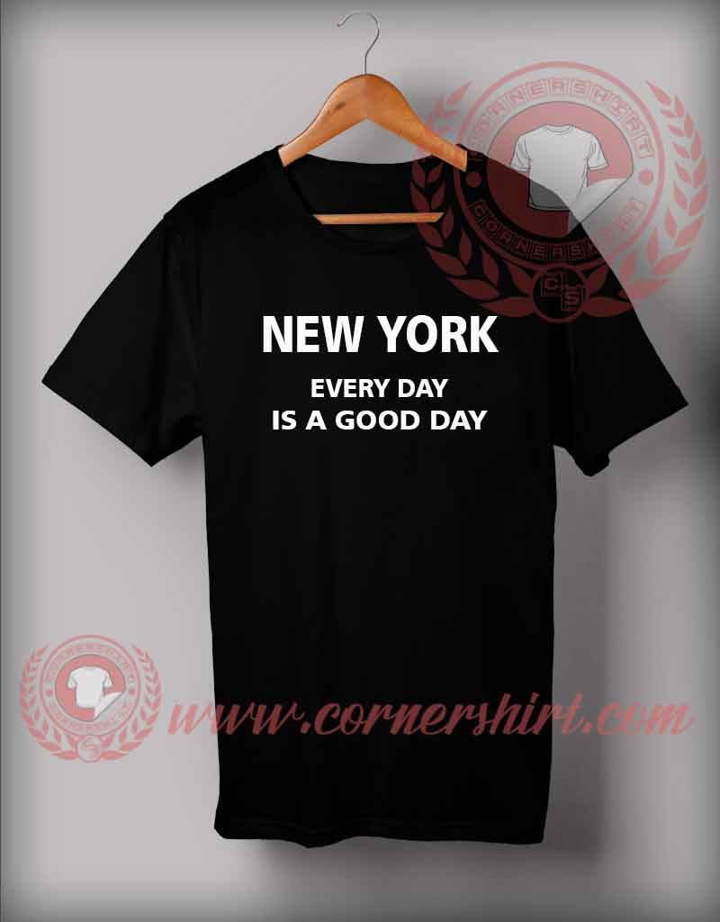 New york everyday is a good day t shirt for New york custom t shirts