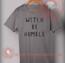 Witch Be Humble T Shirt