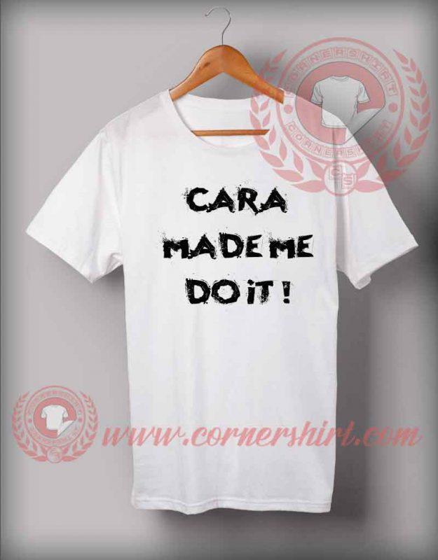 Cara Made Me Do It T shirt