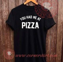 You Had Me At Pizza T shirt