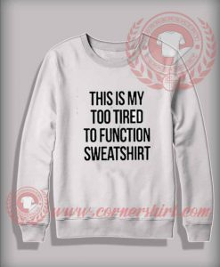Custom Shirt This Is My Too Tired To Function Sweatshirt
