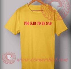 Too Rad To Be Sad Custom Design T shirts
