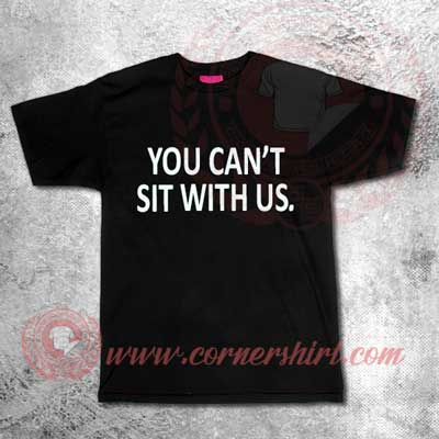 You Can't Sit With Us Custom Design T shirts