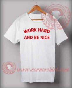 Work Hard And Be Nice Custom Design T shirts