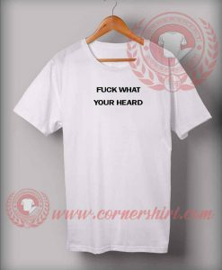 Fuck What Your Heard Custom Design T shirts