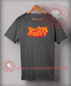 Can You Dig It Custom Design T shirts