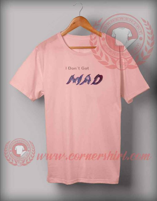 I Don't Get Mad T shirt