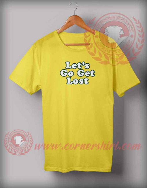 Let's Go Get Lost T shirt