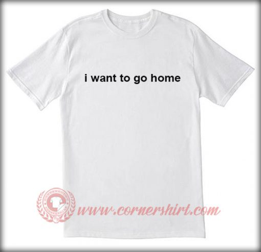 I Want To Go Home T shirt