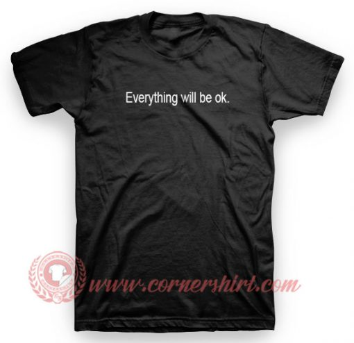 Everything Will Be Ok T Shirt