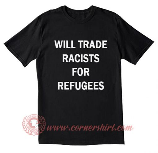 Will Trade Racists For Refugees T Shirt