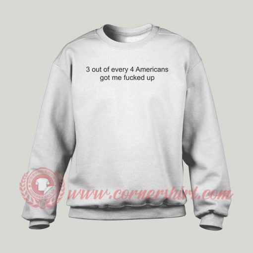 3 Out Of Every 4 Americans Got Me Fucked Up Sweatshirt