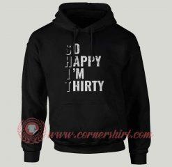 So Happy I'm Thirty Custom Design Hoodie