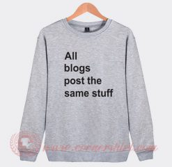 All The Blogs Post The Same Stuff Custom Sweatshirt
