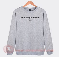 Art Is A way Of Survival Custom Sweatshirt