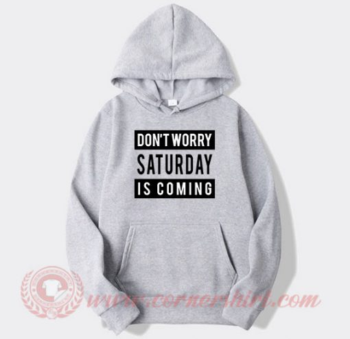 Don't Worry Saturday Is Coming Custom Hoodie