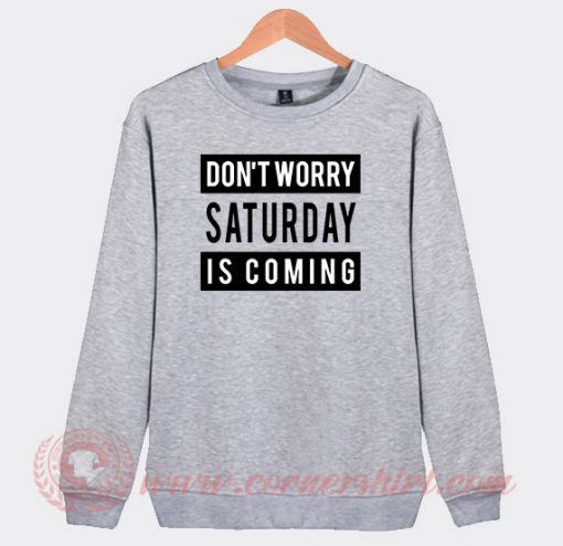 Don't Worry Saturday Is Coming Custom Sweatshirt