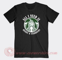 All I Need Is Disney And Starbucks Custom T Shirts