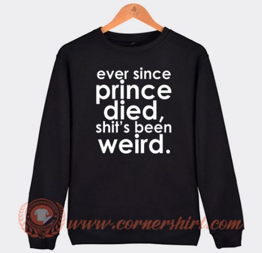 Ever Since Prince Died Sweatshirt