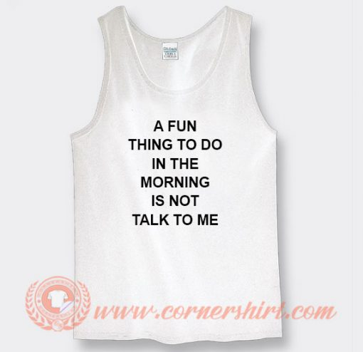 A Fun Thing To Do In The Morning Is Not Talk To Me Tank Top
