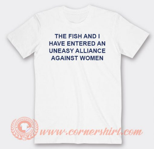 The Fish And I Have Entered An Uneasy Alliance Against Women T-shirt