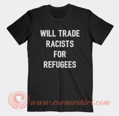 Will Trade Racists For Refugee T-shirt